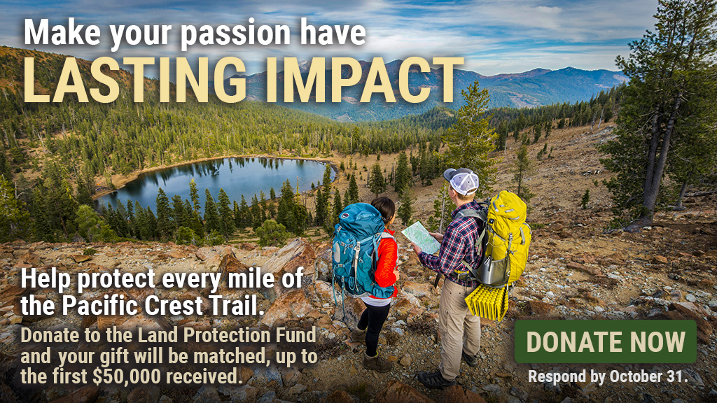 Make your passion have lasting impact. Help protect every mile of the Pacific Crest Trail. Donate to the Land Protection Fund and your gift will be matched, up to the first $50,000 received.  Respond by October 31.